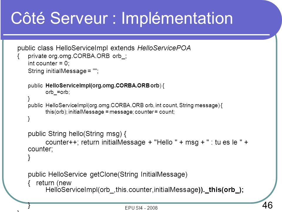 46 EPU SI4 - 2008 Côté Serveur : Implémentation public class HelloServiceImpl extends HelloServicePOA {private org.omg.CORBA.ORB orb_; int counter = 0; String initialMessage = ; publicHelloServiceImpl(org.omg.CORBA.ORB orb) { orb_=orb; } publicHelloServiceImpl(org.omg.CORBA.ORB orb, int count, String message) { this(orb); initialMessage = message; counter = count; } public String hello(String msg) { counter++; return initialMessage + Hello + msg + : tu es le + counter; } public HelloService getClone(String InitialMessage) { return (new HelloServiceImpl(orb_,this.counter,initialMessage))._this(orb_); }
