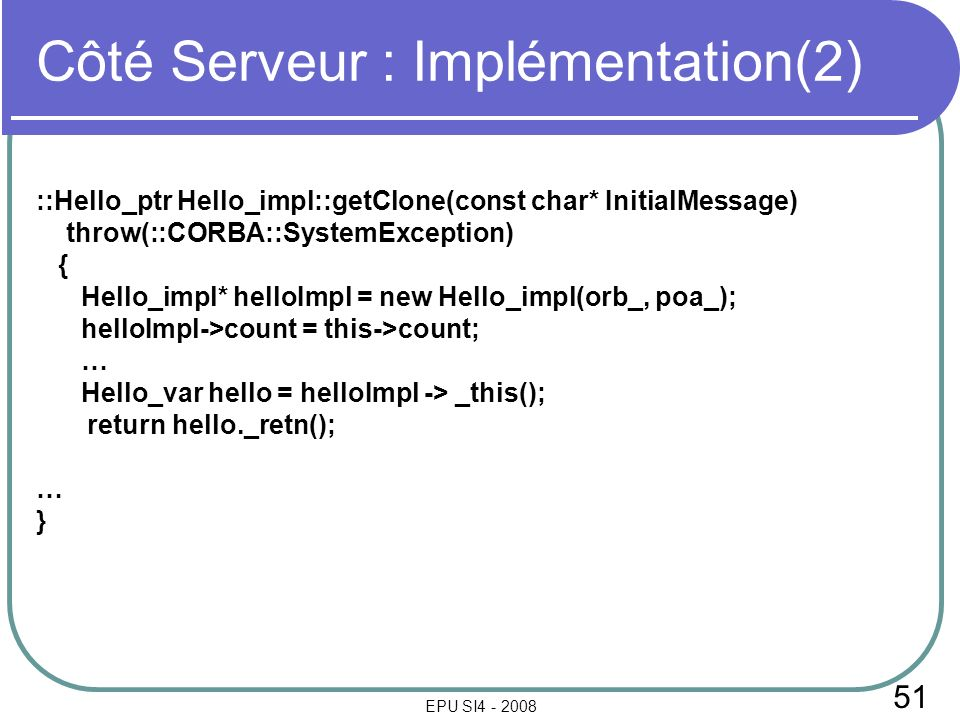 51 EPU SI4 - 2008 Côté Serveur : Implémentation(2) ::Hello_ptr Hello_impl::getClone(const char* InitialMessage) throw(::CORBA::SystemException) { Hello_impl* helloImpl = new Hello_impl(orb_, poa_); helloImpl->count = this->count; … Hello_var hello = helloImpl -> _this(); return hello._retn(); … }