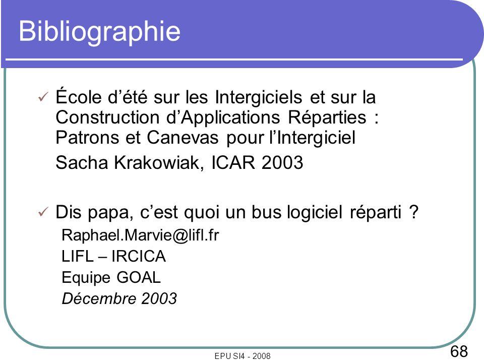 68 EPU SI4 - 2008 Bibliographie École dété sur les Intergiciels et sur la Construction dApplications Réparties : Patrons et Canevas pour lIntergiciel Sacha Krakowiak, ICAR 2003 Dis papa, cest quoi un bus logiciel réparti .