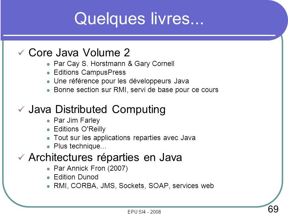 69 EPU SI4 - 2008 Quelques livres... Core Java Volume 2 Par Cay S. Horstmann & Gary Cornell Editions CampusPress Une référence pour les développeurs J