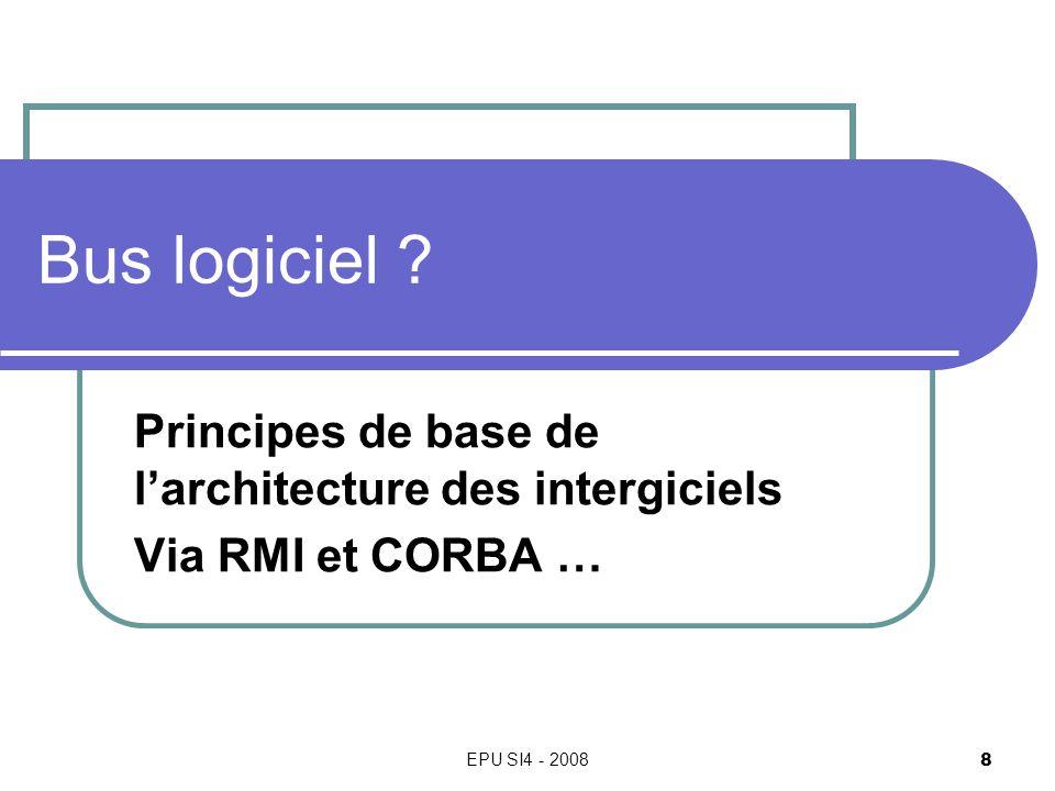 EPU SI4 - 2008 8 Bus logiciel ? Principes de base de larchitecture des intergiciels Via RMI et CORBA …