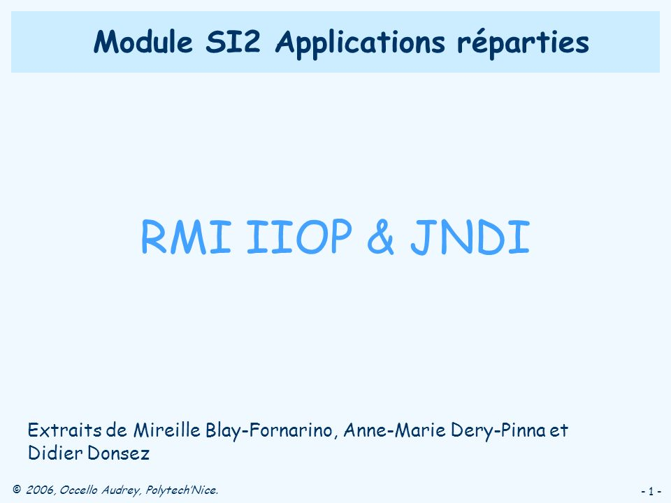 © 2006, Occello Audrey, PolytechNice. - 1 - Module SI2 Applications réparties RMI IIOP & JNDI Extraits de Mireille Blay-Fornarino, Anne-Marie Dery-Pin