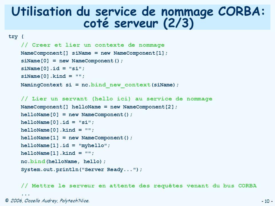 © 2006, Occello Audrey, PolytechNice. - 10 - Utilisation du service de nommage CORBA: coté serveur (2/3) try { // Creer et lier un contexte de nommage