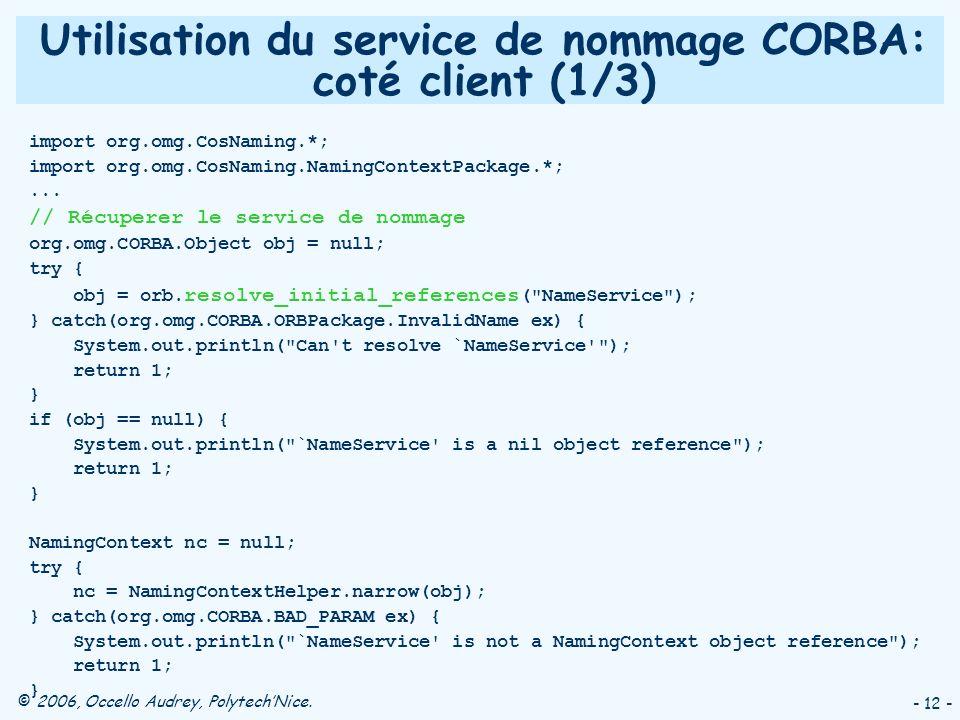 © 2006, Occello Audrey, PolytechNice. - 12 - Utilisation du service de nommage CORBA: coté client (1/3) import org.omg.CosNaming.*; import org.omg.Cos