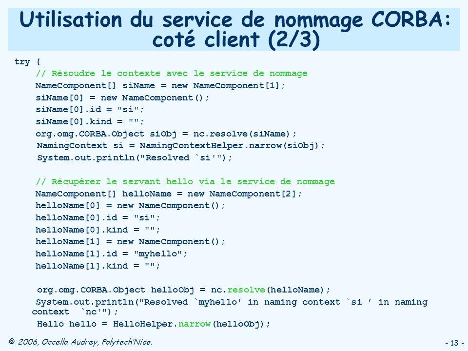 © 2006, Occello Audrey, PolytechNice. - 13 - Utilisation du service de nommage CORBA: coté client (2/3) try { // Résoudre le contexte avec le service