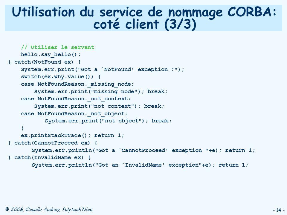 © 2006, Occello Audrey, PolytechNice. - 14 - Utilisation du service de nommage CORBA: coté client (3/3) // Utiliser le servant hello.say_hello(); } ca
