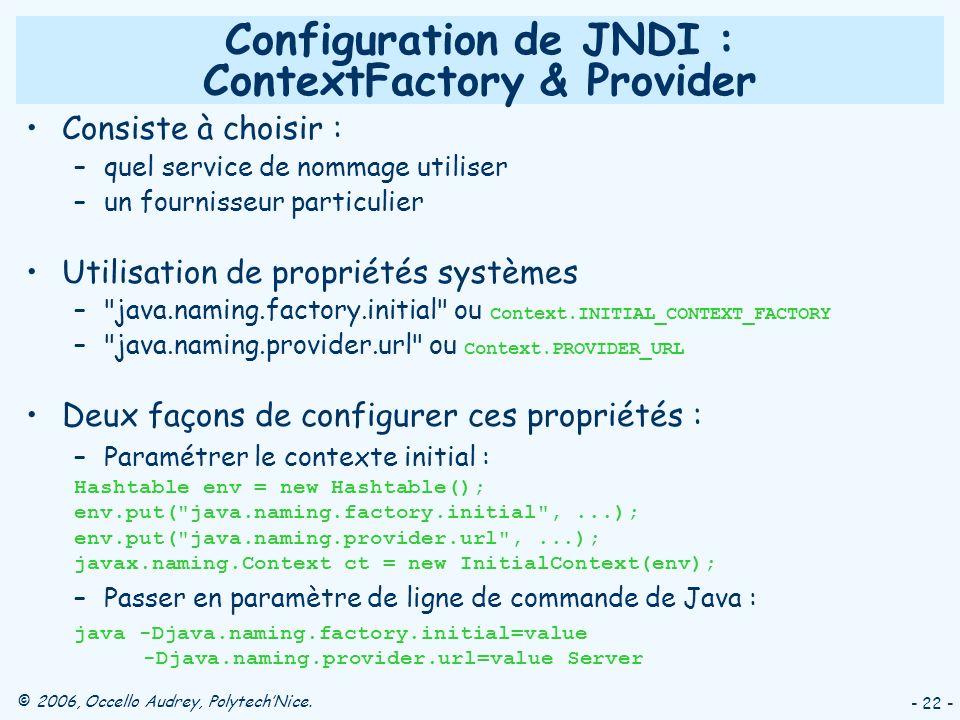 © 2006, Occello Audrey, PolytechNice. - 22 - Configuration de JNDI : ContextFactory & Provider Consiste à choisir : –quel service de nommage utiliser
