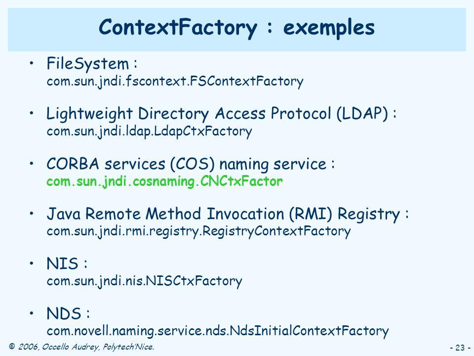 © 2006, Occello Audrey, PolytechNice. - 23 - ContextFactory : exemples FileSystem : com.sun.jndi.fscontext.FSContextFactory Lightweight Directory Acce