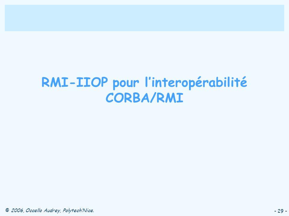 © 2006, Occello Audrey, PolytechNice. - 29 - RMI-IIOP pour linteropérabilité CORBA/RMI