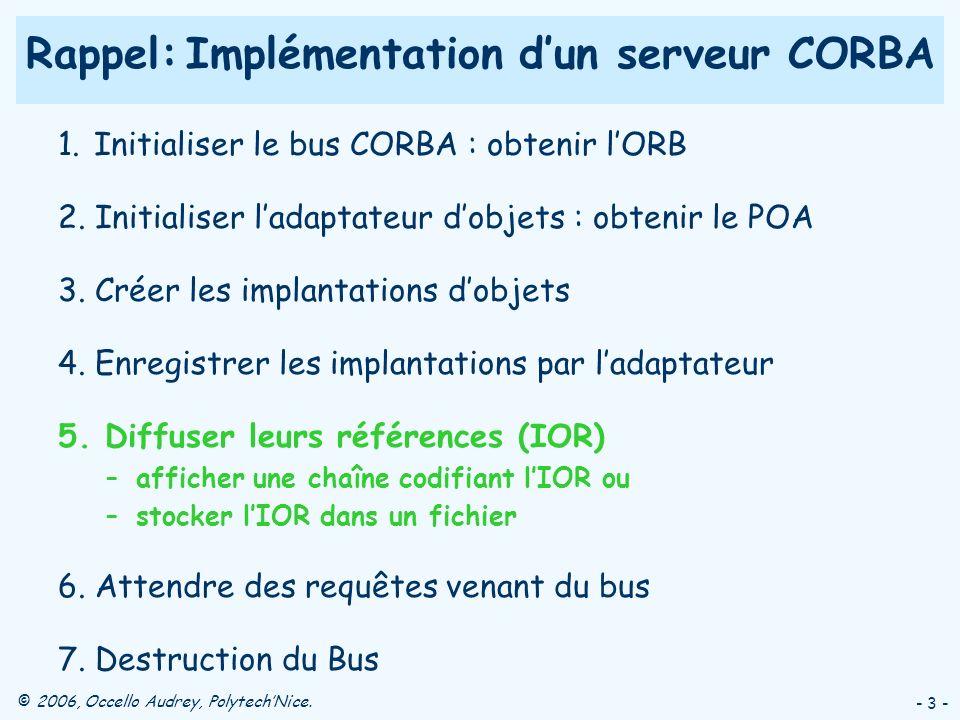 © 2006, Occello Audrey, PolytechNice. - 3 - Rappel: Implémentation dun serveur CORBA 1. Initialiser le bus CORBA : obtenir lORB 2. Initialiser ladapta