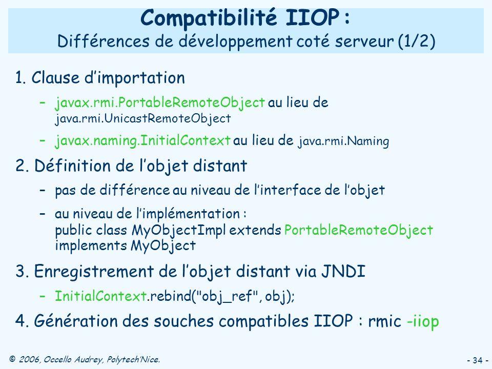 © 2006, Occello Audrey, PolytechNice. - 34 - Compatibilité IIOP : Différences de développement coté serveur (1/2) 1. Clause dimportation –javax.rmi.Po