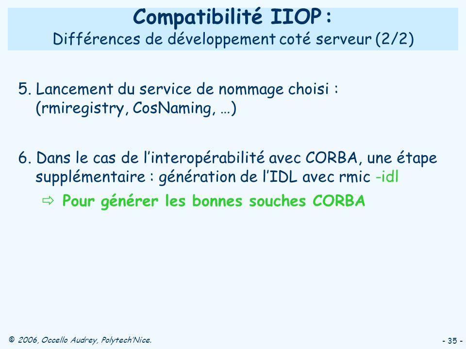 © 2006, Occello Audrey, PolytechNice. - 35 - Compatibilité IIOP : Différences de développement coté serveur (2/2) 5. Lancement du service de nommage c