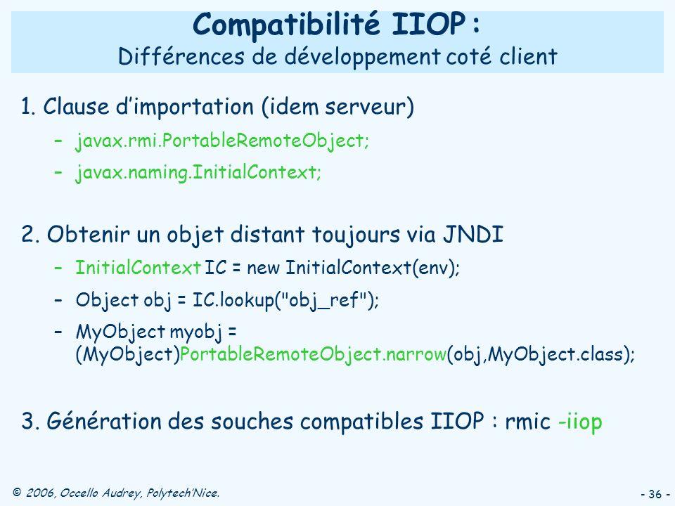 © 2006, Occello Audrey, PolytechNice. - 36 - Compatibilité IIOP : Différences de développement coté client 1. Clause dimportation (idem serveur) –java