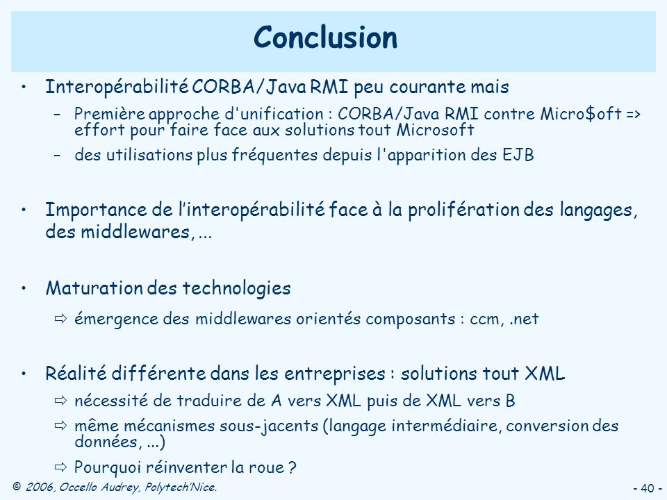 © 2006, Occello Audrey, PolytechNice. - 40 - Conclusion Interopérabilité CORBA/Java RMI peu courante mais –Première approche d'unification : CORBA/Jav