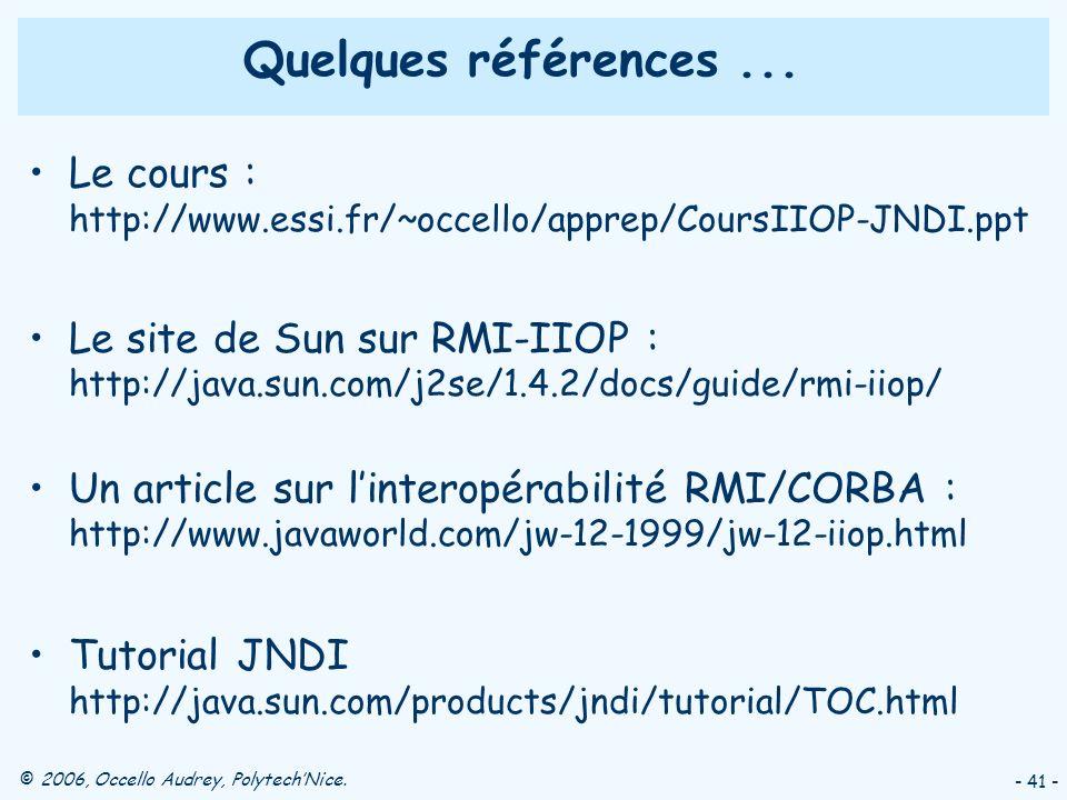 © 2006, Occello Audrey, PolytechNice. - 41 - Quelques références... Le cours : http://www.essi.fr/~occello/apprep/CoursIIOP-JNDI.ppt Le site de Sun su