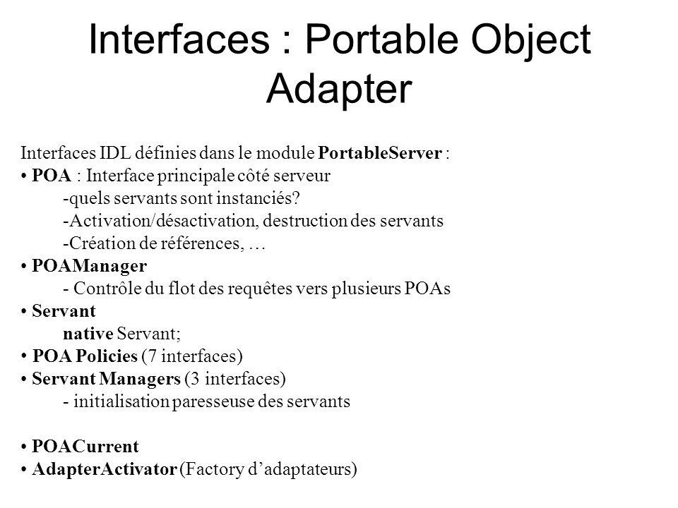 Interfaces : Portable Object Adapter Interfaces IDL définies dans le module PortableServer : POA : Interface principale côté serveur -quels servants s