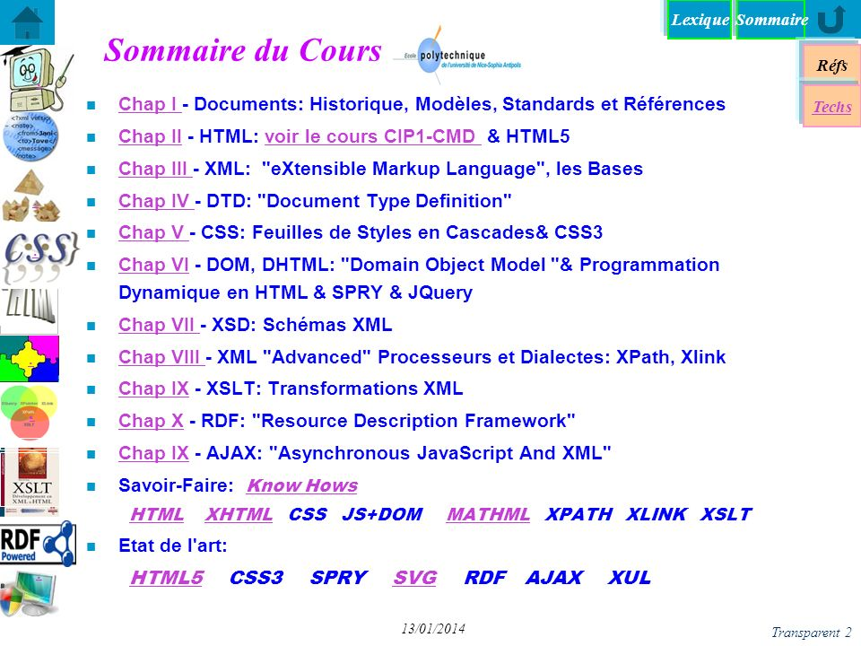 Lexique Réfs Techs Cascading Style Sheets Cascading Style Sheets Syntaxe Syntaxe les Sélecteurs le modèle de boites le modèle de boites XML et CSS CSS2 Références des propriétés CSS2 Références des propriétés CSS 3 norme les Styles Multiples en XML les Styles Multiples en XML importation de styles W3C.org importation de styles W3C.org CSS 3 implementation CSS 3 Tutoriaux class vs #id Méthodologie CSS 3 -moz Sommaire Transparent 63 13/01/2014 CSS 3: Media Queries n @media print screen projection tv braille aural all @media print { #menu, #footer, aside { display:none; } body { font-size:120%; color:black; } } «A media query consists of a media type and at least one expression that limits the style sheets scope by using media features, such as width, height, and color.