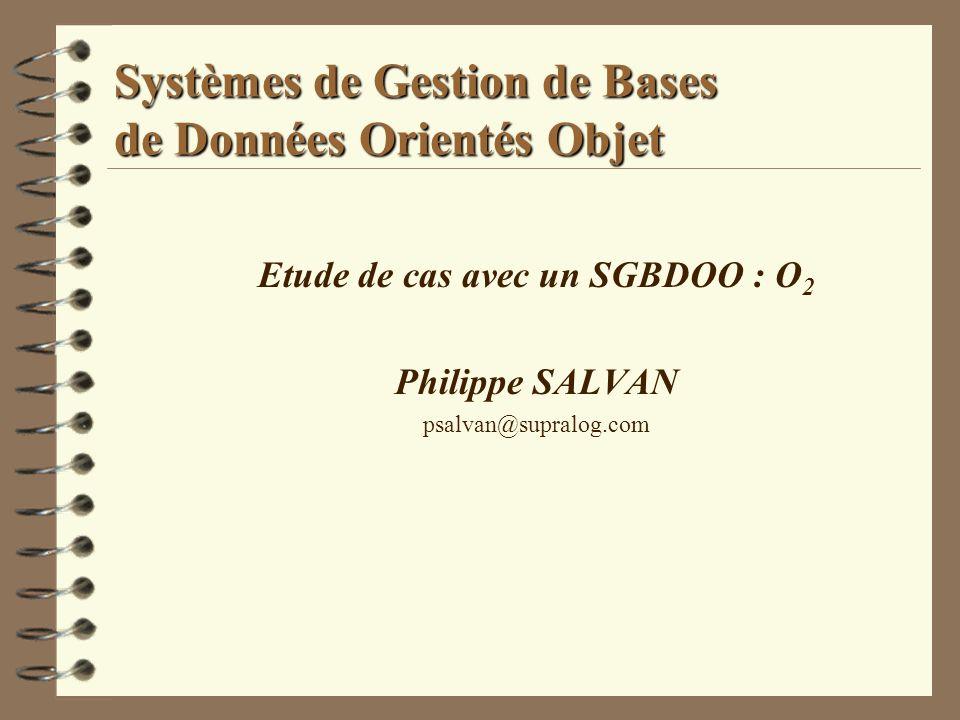 Systèmes de Gestion de Bases de Données Orientés Objet Etude de cas avec un SGBDOO : O 2 Philippe SALVAN psalvan@supralog.com