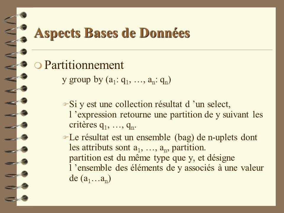Aspects Bases de Données m Partitionnement y group by (a 1 : q 1, …, a n : q n ) F Si y est une collection résultat d un select, l expression retourne