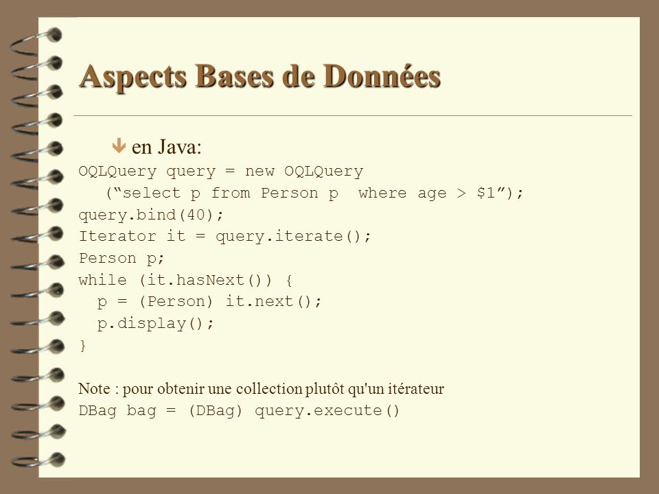 Aspects Bases de Données ê en Java: OQLQuery query = new OQLQuery (select p from Person p where age > $1); query.bind(40); Iterator it = query.iterate