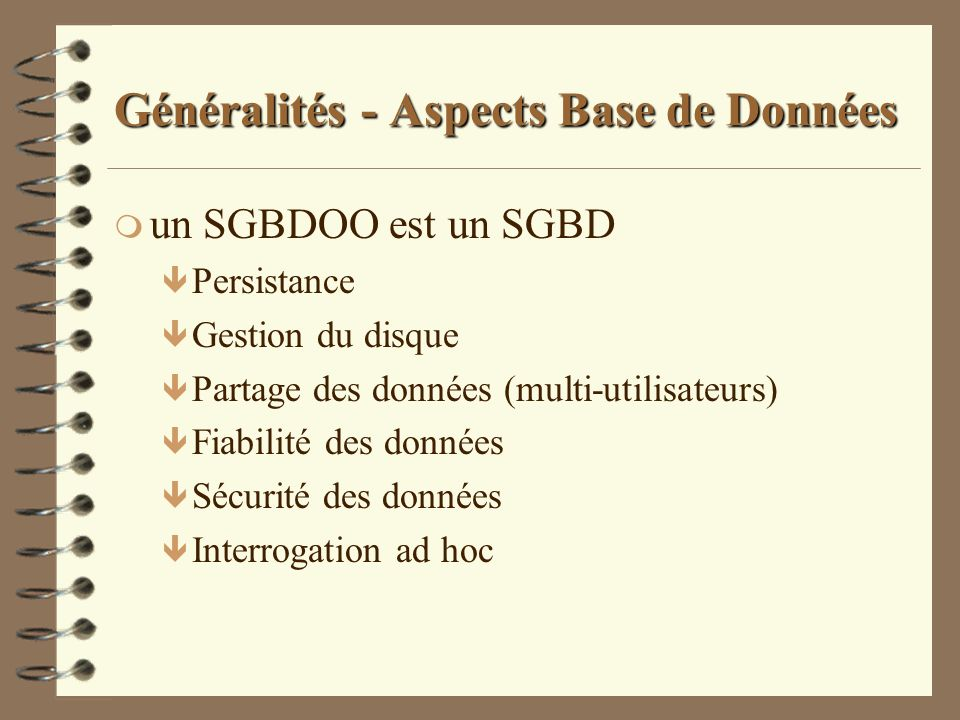Généralités - Aspects Base de Données m un SGBDOO est un SGBD ê Persistance ê Gestion du disque ê Partage des données (multi-utilisateurs) ê Fiabilité