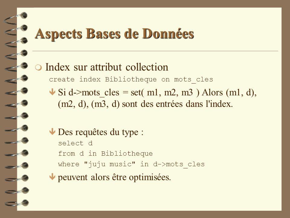 Aspects Bases de Données m Index sur attribut collection create index Bibliotheque on mots_cles ê Si d->mots_cles = set( m1, m2, m3 ) Alors (m1, d), (