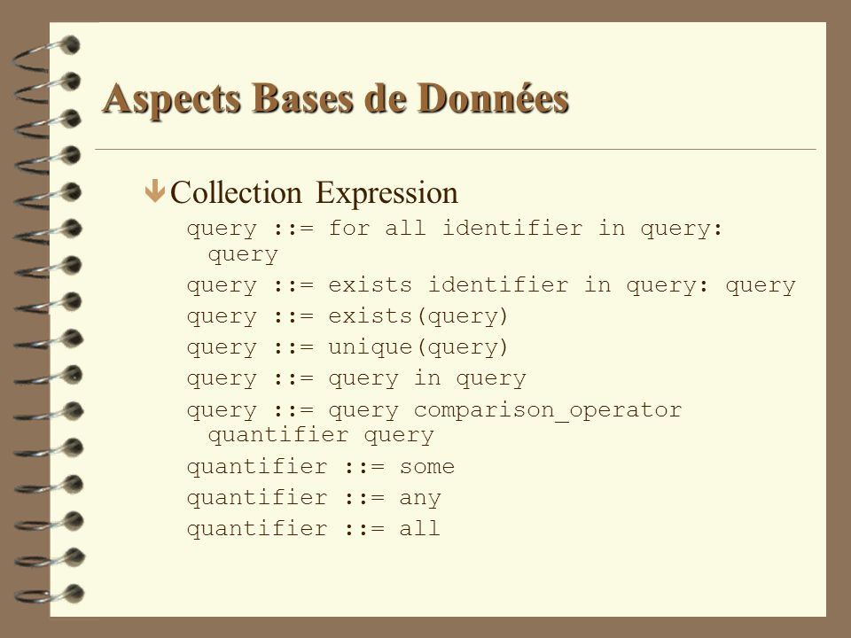Aspects Bases de Données ê Collection Expression query ::= for all identifier in query: query query ::= exists identifier in query: query query ::= ex
