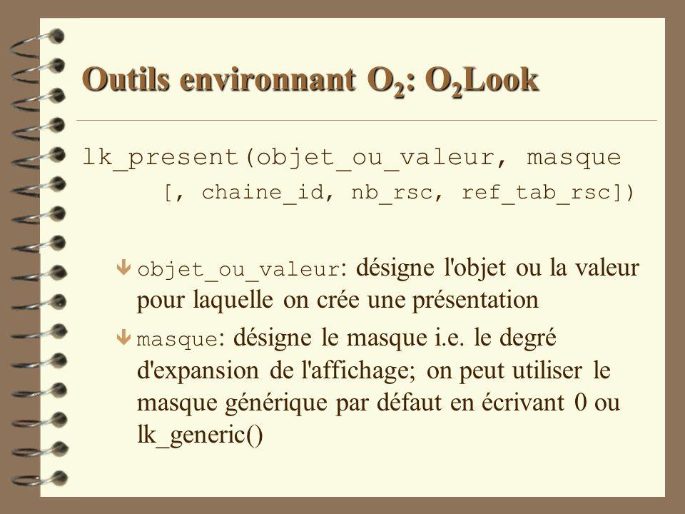 Outils environnant O 2 : O 2 Look lk_present(objet_ou_valeur, masque [, chaine_id, nb_rsc, ref_tab_rsc]) objet_ou_valeur : désigne l'objet ou la valeu
