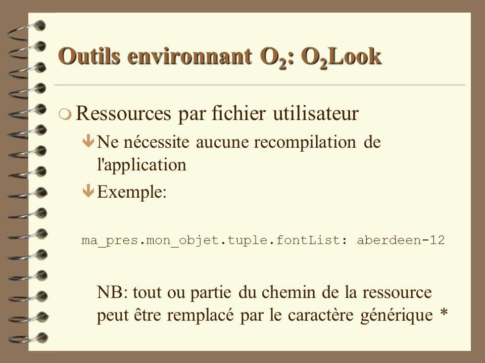 Outils environnant O 2 : O 2 Look m Ressources par fichier utilisateur ê Ne nécessite aucune recompilation de l'application ê Exemple: ma_pres.mon_obj