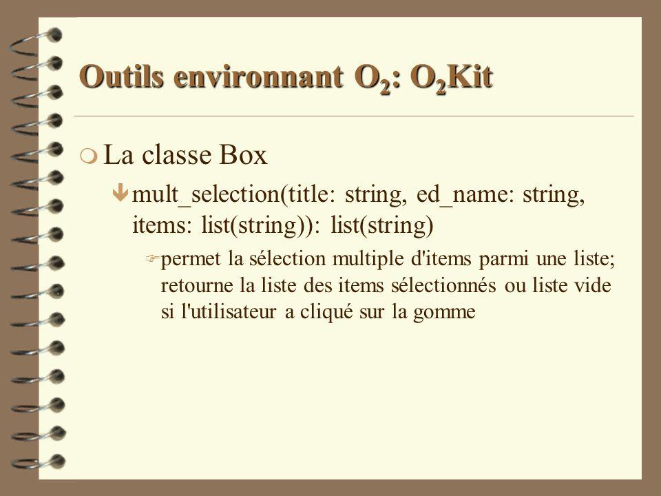 Outils environnant O 2 : O 2 Kit m La classe Box ê mult_selection(title: string, ed_name: string, items: list(string)): list(string) F permet la sélec