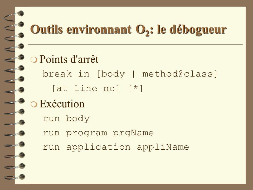 Outils environnant O 2 : le débogueur m Points d'arrêt break in [body | method@class] [at line no] [*] m Exécution run body run program prgName run ap