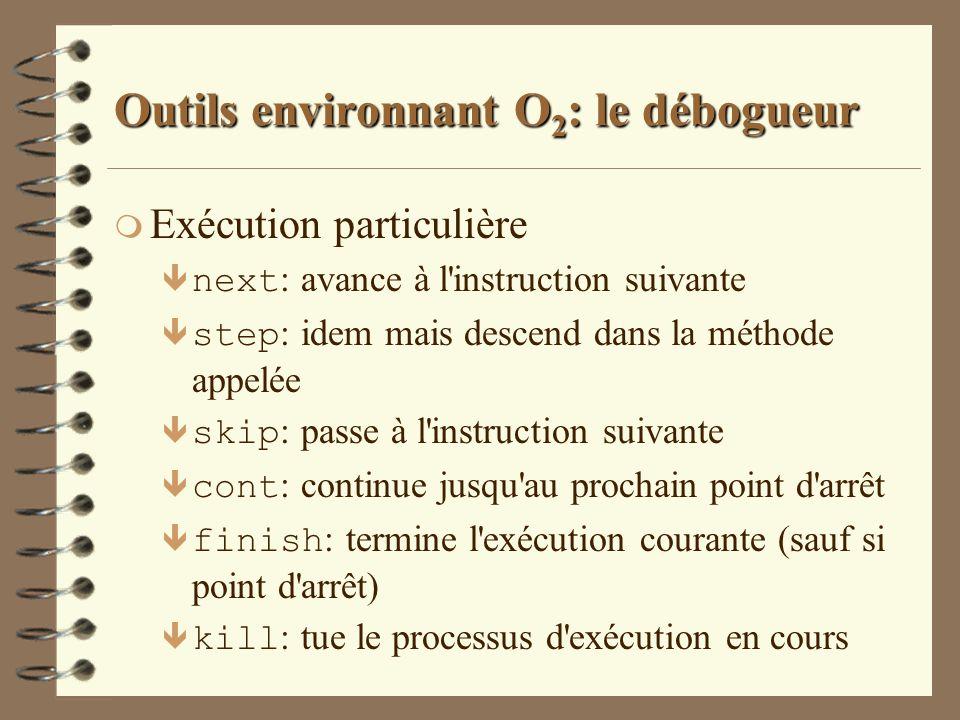 Outils environnant O 2 : le débogueur m Exécution particulière next : avance à l'instruction suivante step : idem mais descend dans la méthode appelée