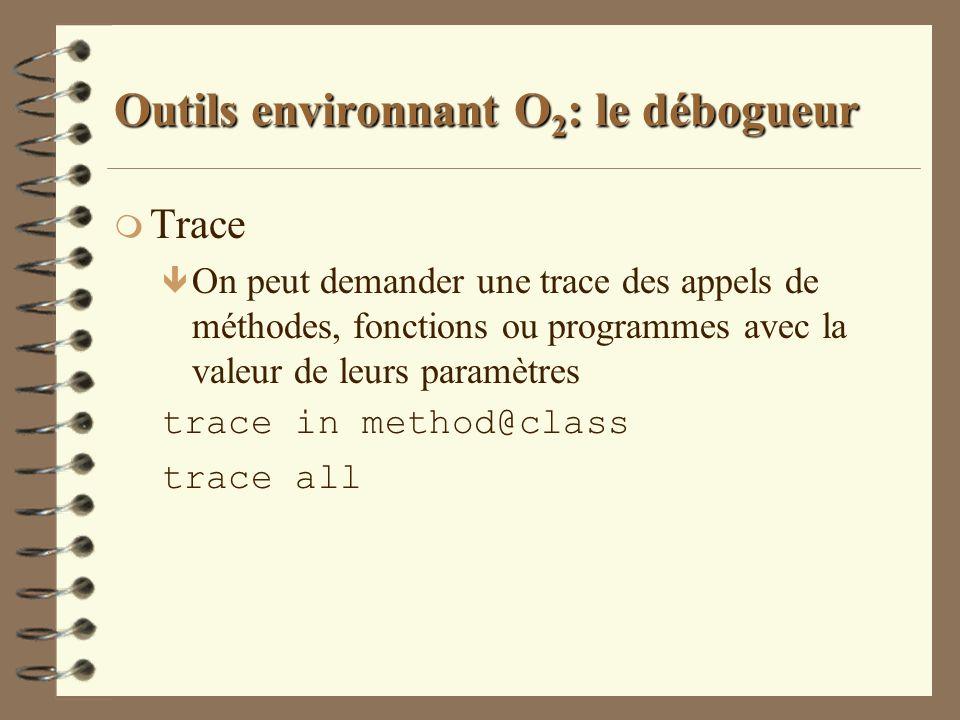 Outils environnant O 2 : le débogueur m Trace ê On peut demander une trace des appels de méthodes, fonctions ou programmes avec la valeur de leurs par