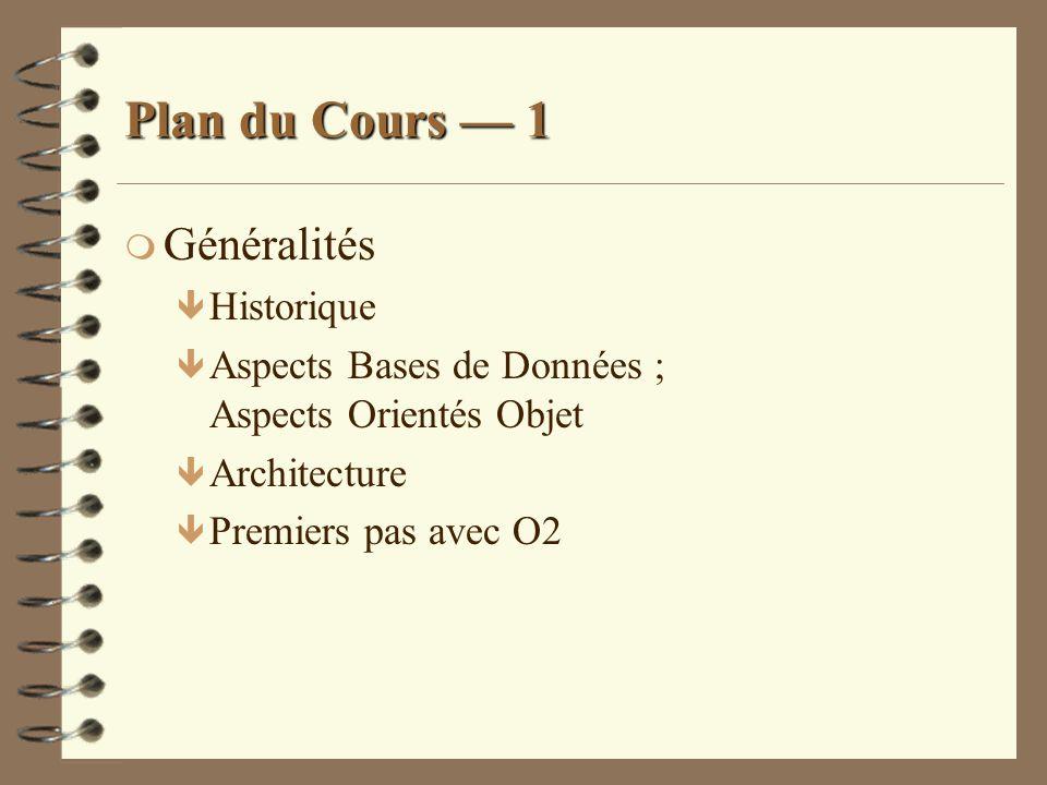 Plan du Cours 1 m Généralités ê Historique ê Aspects Bases de Données ; Aspects Orientés Objet ê Architecture ê Premiers pas avec O2