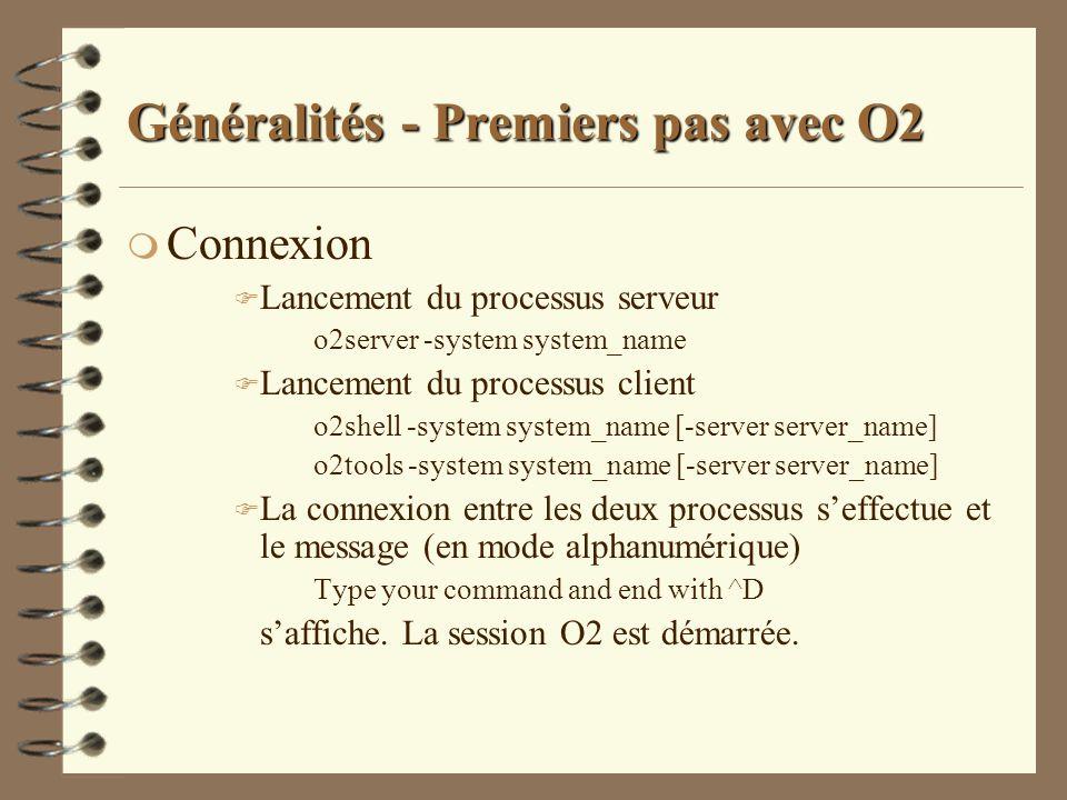 Généralités - Premiers pas avec O2 m Connexion F Lancement du processus serveur o2server -system system_name F Lancement du processus client o2shell -
