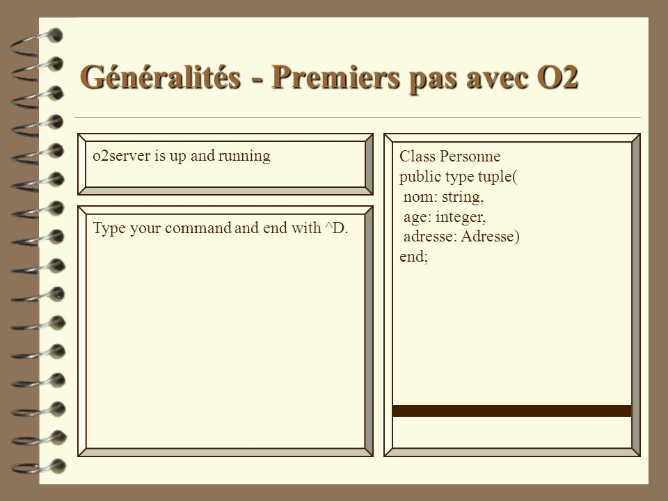 Généralités - Premiers pas avec O2 o2server is up and running Type your command and end with ^D. Class Personne public type tuple( nom: string, age: i