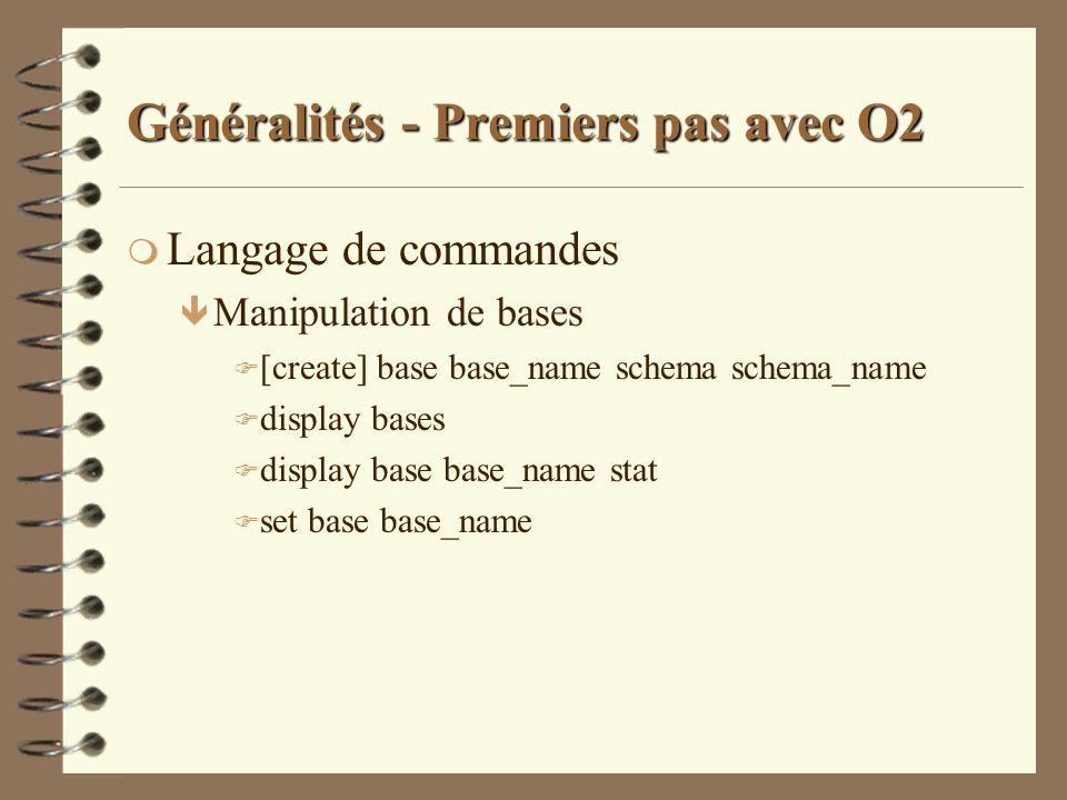 Généralités - Premiers pas avec O2 m Langage de commandes ê Manipulation de bases F [create] base base_name schema schema_name F display bases F displ
