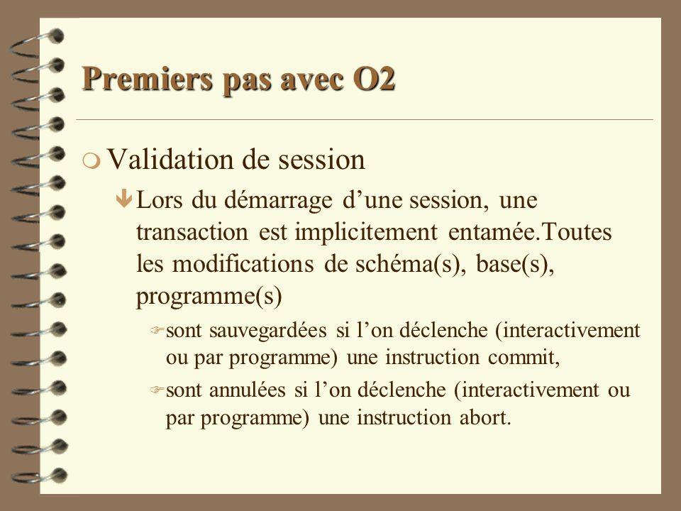 Premiers pas avec O2 m Validation de session ê Lors du démarrage dune session, une transaction est implicitement entamée.Toutes les modifications de s