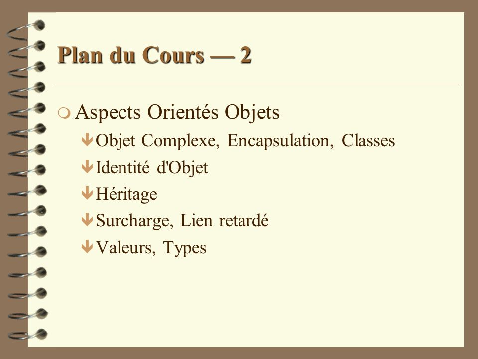 Aspects Orientés Objets ê Pour les méthodes : le nombre de paramètres doit être identique et les types des paramètres et de la valeur de retour de la méthode dans la sous-classe doivent être des sous-types de ceux de la méthode dans la super-classe (covariance)