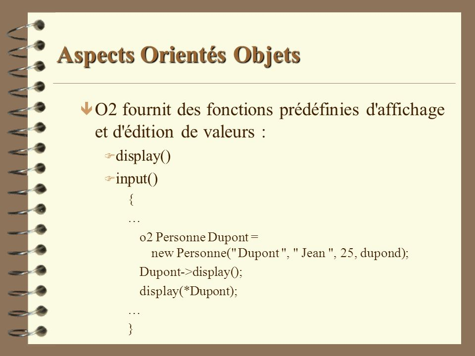 Aspects Orientés Objets ê O2 fournit des fonctions prédéfinies d'affichage et d'édition de valeurs : F display() F input() { … o2 Personne Dupont = ne