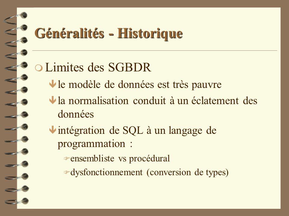 Généralités - Historique m Objectifs des SGBDOO ê réduire le dysfonctionnement entre langage de programmation et langage de base de données en offrant un unique langage de programmation de base de données ê supporter directement les objets arbitrairement complexes par un modèle objet ê partager le code réutilisable au sein du SGBD