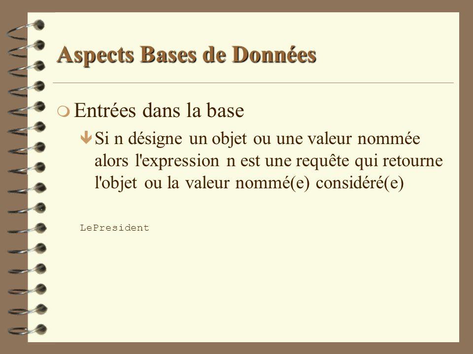 Aspects Bases de Données m Entrées dans la base ê Si n désigne un objet ou une valeur nommée alors l'expression n est une requête qui retourne l'objet