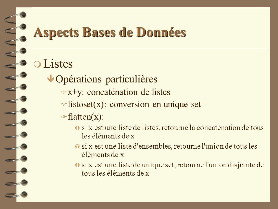 Aspects Bases de Données m Listes ê Opérations particulières F x+y: concaténation de listes F listoset(x): conversion en unique set F flatten(x): Ý si