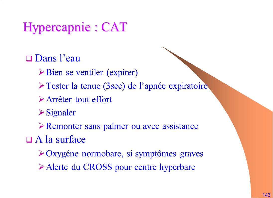 143 Hypercapnie : CAT Dans leau Bien se ventiler (expirer) Tester la tenue (3sec) de lapnée expiratoire Arrêter tout effort Signaler Remonter sans pal