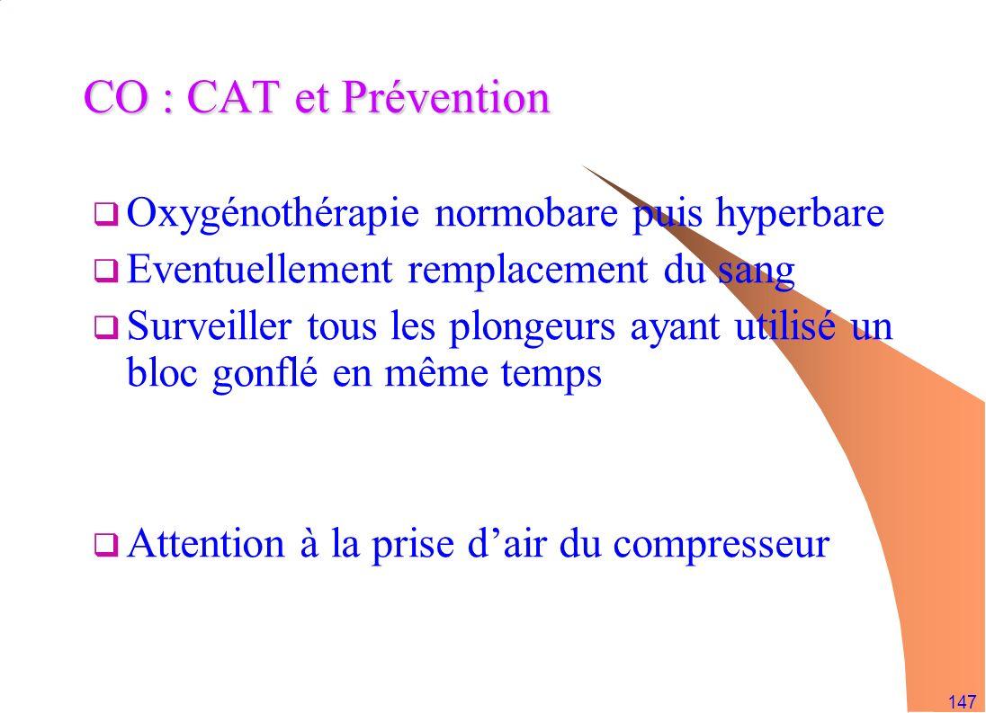 147 CO : CAT et Prévention Oxygénothérapie normobare puis hyperbare Eventuellement remplacement du sang Surveiller tous les plongeurs ayant utilisé un