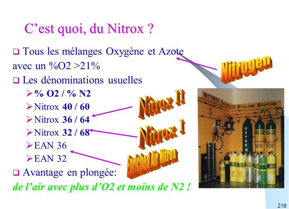 218 Cest quoi, du Nitrox ? Tous les mélanges Oxygène et Azote avec un %O2 >21% Les dénominations usuelles % O2 / % N2 Nitrox 40 / 60 Nitrox 36 / 64 Ni