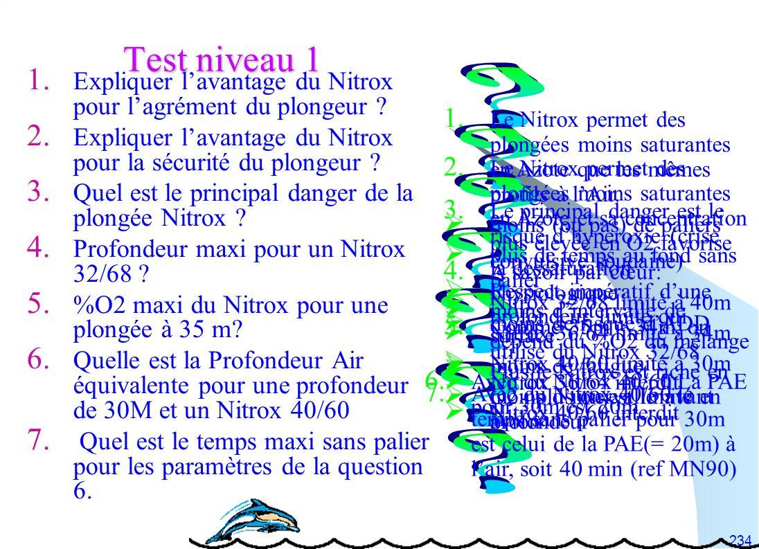 234 Test niveau 1 1. Expliquer lavantage du Nitrox pour lagrément du plongeur ? 2. Expliquer lavantage du Nitrox pour la sécurité du plongeur ? 3. Que