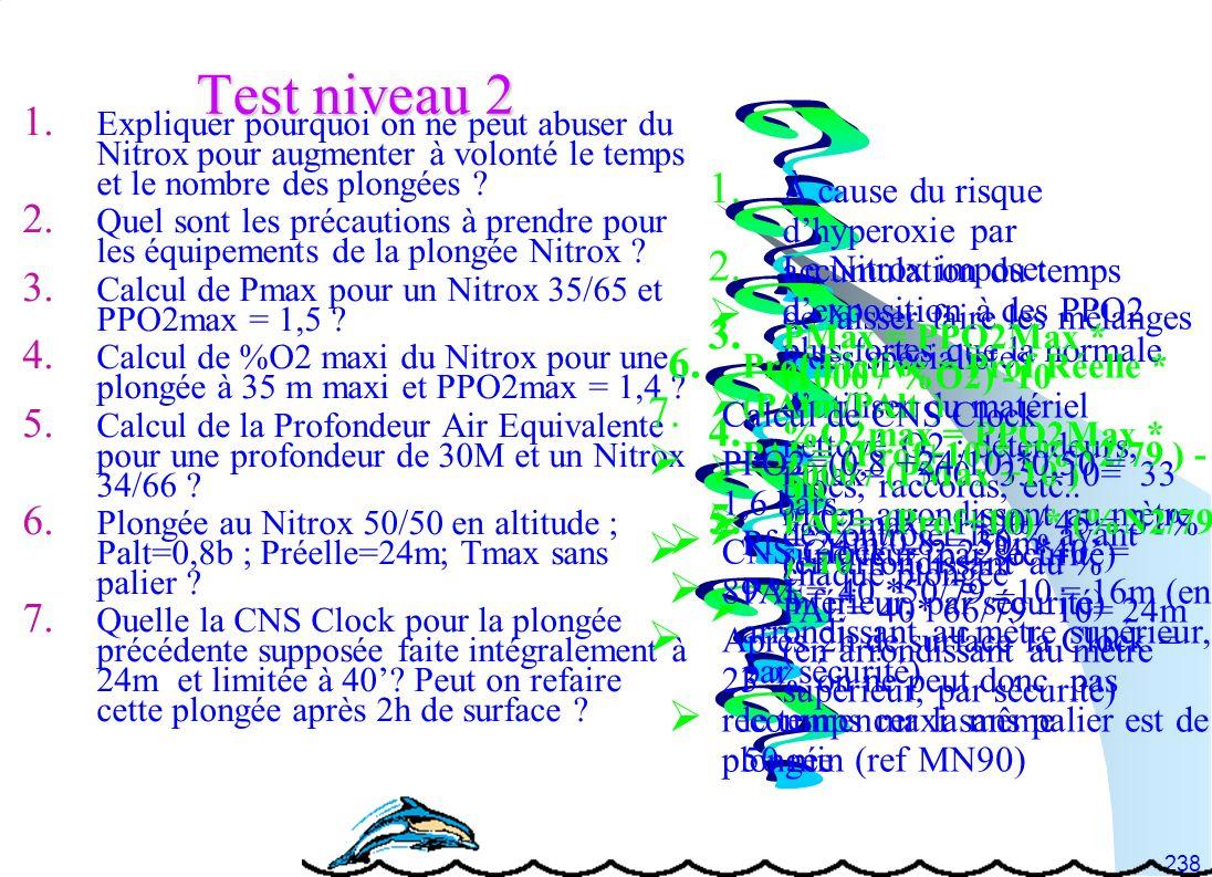 238 Test niveau 2 1. Expliquer pourquoi on ne peut abuser du Nitrox pour augmenter à volonté le temps et le nombre des plongées ? 2. Quel sont les pré