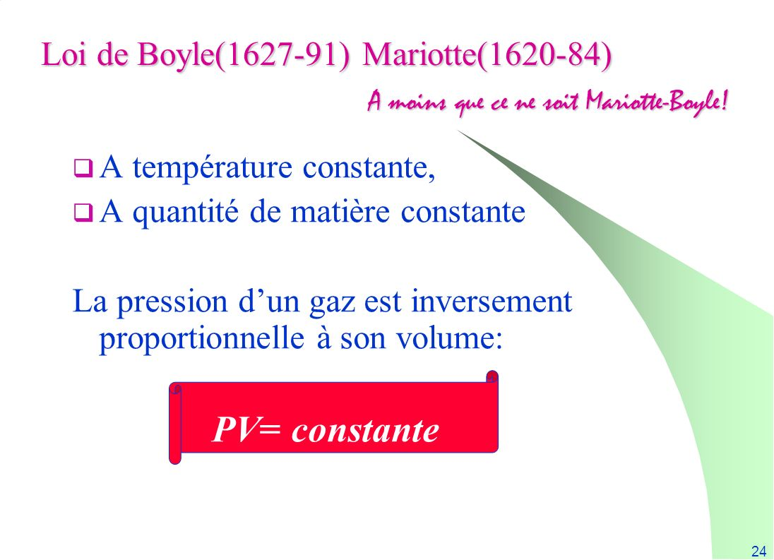 24 Loi de Boyle(1627-91) Mariotte(1620-84) A température constante, A quantité de matière constante La pression dun gaz est inversement proportionnell