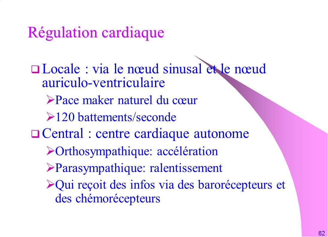 62 Régulation cardiaque Locale : via le nœud sinusal et le nœud auriculo-ventriculaire Pace maker naturel du cœur 120 battements/seconde Central : cen